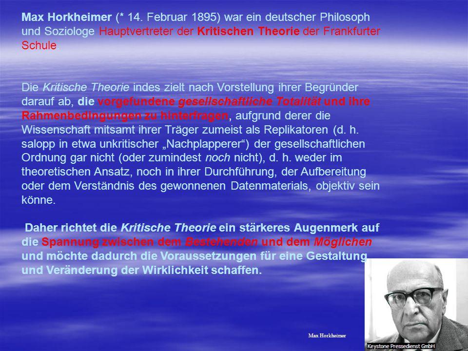 18 Max Horkheimer Max Horkheimer (* 14. Februar 1895) war ein deutscher Philosoph und Soziologe Hauptvertreter der Kritischen Theorie der Frankfurter