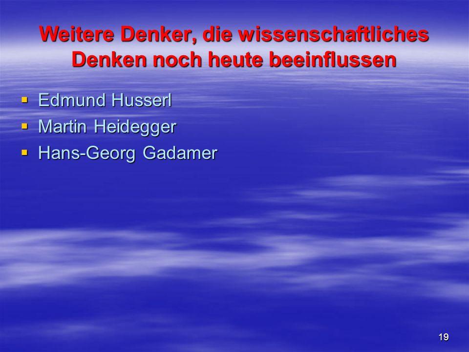 19 Weitere Denker, die wissenschaftliches Denken noch heute beeinflussen  Edmund Husserl  Martin Heidegger  Hans-Georg Gadamer