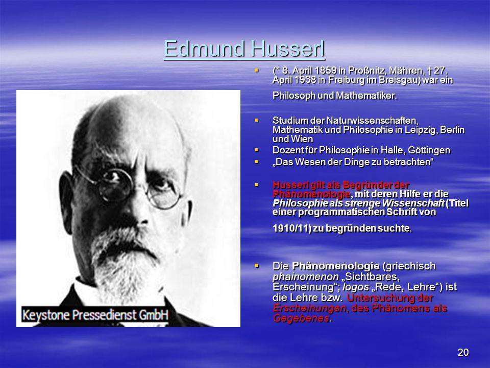20 Edmund Husserl  (* 8. April 1859 in Proßnitz, Mähren, † 27. April 1938 in Freiburg im Breisgau) war ein Philosoph und Mathematiker.  Studium der