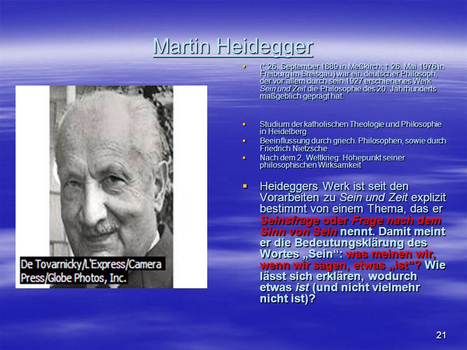 21 Martin Heidegger  (* 26. September 1889 in Meßkirch; † 26. Mai 1976 in Freiburg im Breisgau) war ein deutscher Philosoph, der vor allem durch sein