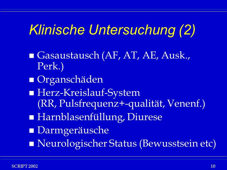 SCRIPT 2002 Vorlesung: Grundlagen Klinische Ernährung 10 Klinische Untersuchung (2) n Gasaustausch (AF, AT, AE, Ausk., Perk.) n Organschäden n Herz-Kreislauf-System (RR, Pulsfrequenz+-qualität, Venenf.) n Harnblasenfüllung, Diurese n Darmgeräusche n Neurologischer Status (Bewusstsein etc)