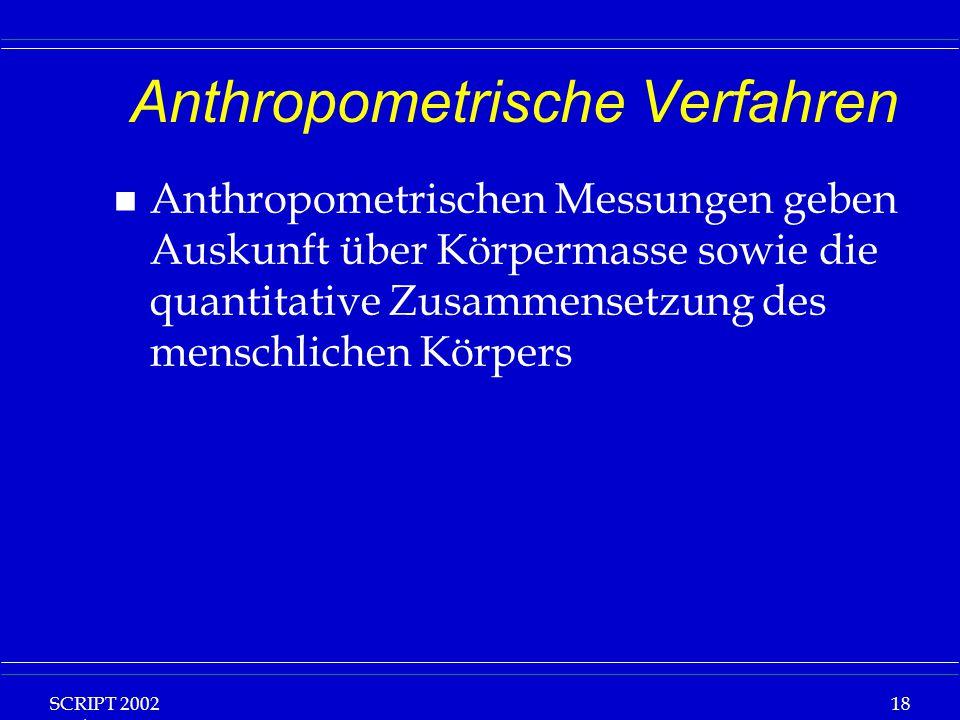 SCRIPT 2002 Vorlesung: Grundlagen Klinische Ernährung 18 Anthropometrische Verfahren n Anthropometrischen Messungen geben Auskunft über Körpermasse sowie die quantitative Zusammensetzung des menschlichen Körpers