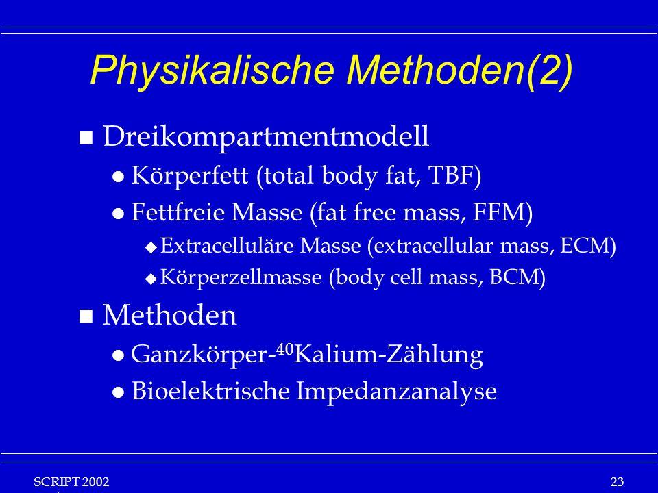 SCRIPT 2002 Vorlesung: Grundlagen Klinische Ernährung 23 Physikalische Methoden(2) n Dreikompartmentmodell l Körperfett (total body fat, TBF) l Fettfreie Masse (fat free mass, FFM) u Extracelluläre Masse (extracellular mass, ECM) u Körperzellmasse (body cell mass, BCM) n Methoden l Ganzkörper- 40 Kalium-Zählung l Bioelektrische Impedanzanalyse