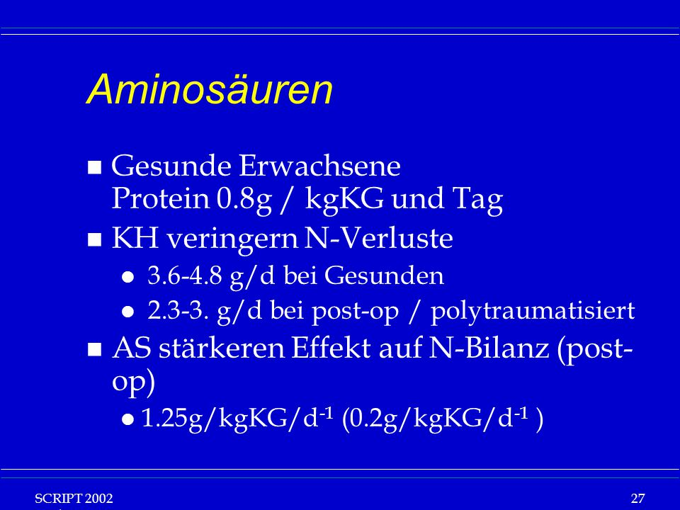 SCRIPT 2002 Vorlesung: Grundlagen Klinische Ernährung 27 Aminosäuren n Gesunde Erwachsene Protein 0.8g / kgKG und Tag n KH veringern N-Verluste l 3.6-4.8 g/d bei Gesunden l 2.3-3.