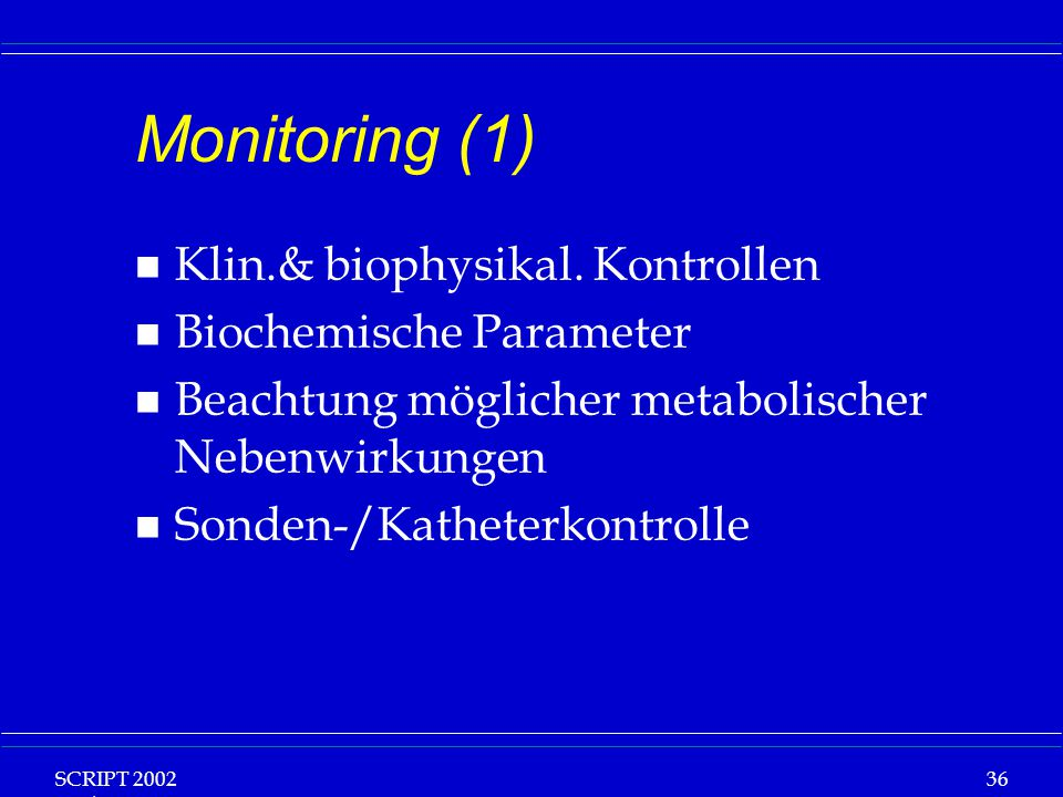 SCRIPT 2002 Vorlesung: Grundlagen Klinische Ernährung 36 Monitoring (1) n Klin.& biophysikal. Kontrollen n Biochemische Parameter n Beachtung mögliche