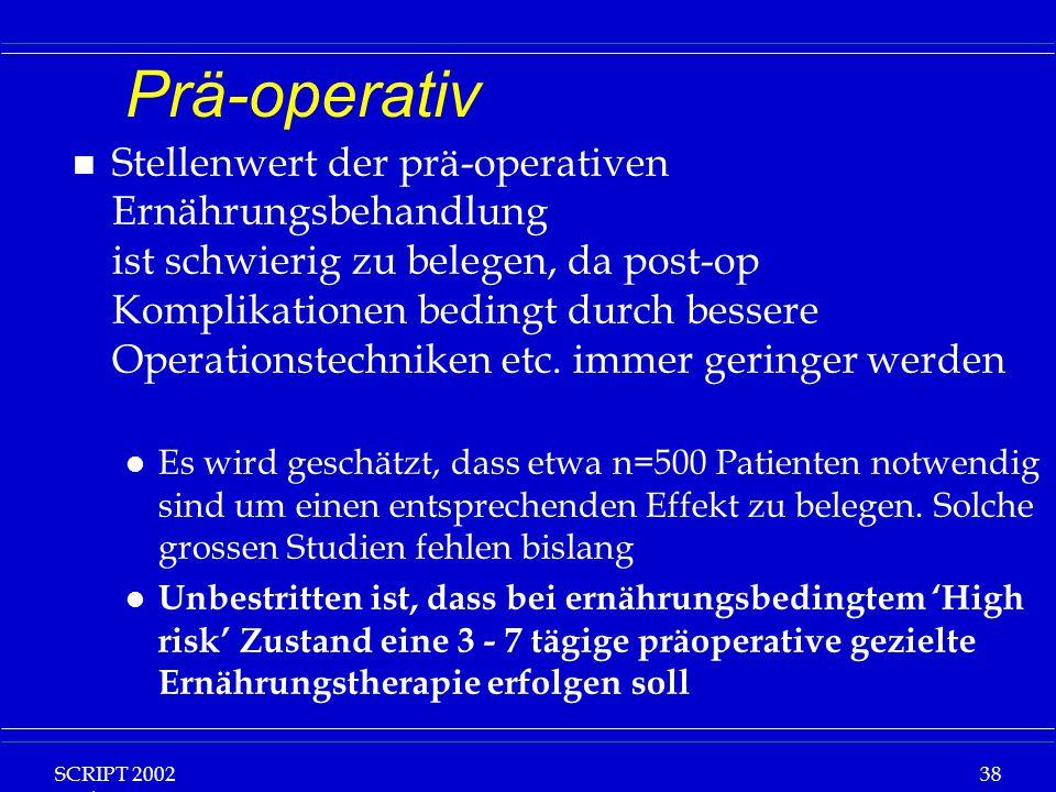 SCRIPT 2002 Vorlesung: Grundlagen Klinische Ernährung 38 Prä-operativ n Stellenwert der prä-operativen Ernährungsbehandlung ist schwierig zu belegen,