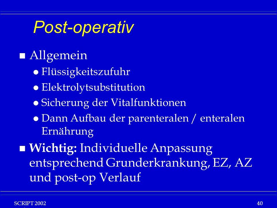 SCRIPT 2002 Vorlesung: Grundlagen Klinische Ernährung 40 Post-operativ n Allgemein l Flüssigkeitszufuhr l Elektrolytsubstitution l Sicherung der Vital