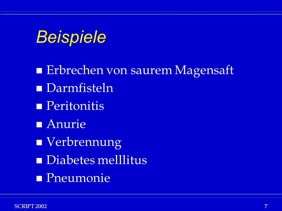 SCRIPT 2002 Vorlesung: Grundlagen Klinische Ernährung 7 Beispiele n Erbrechen von saurem Magensaft n Darmfisteln n Peritonitis n Anurie n Verbrennung n Diabetes melllitus n Pneumonie