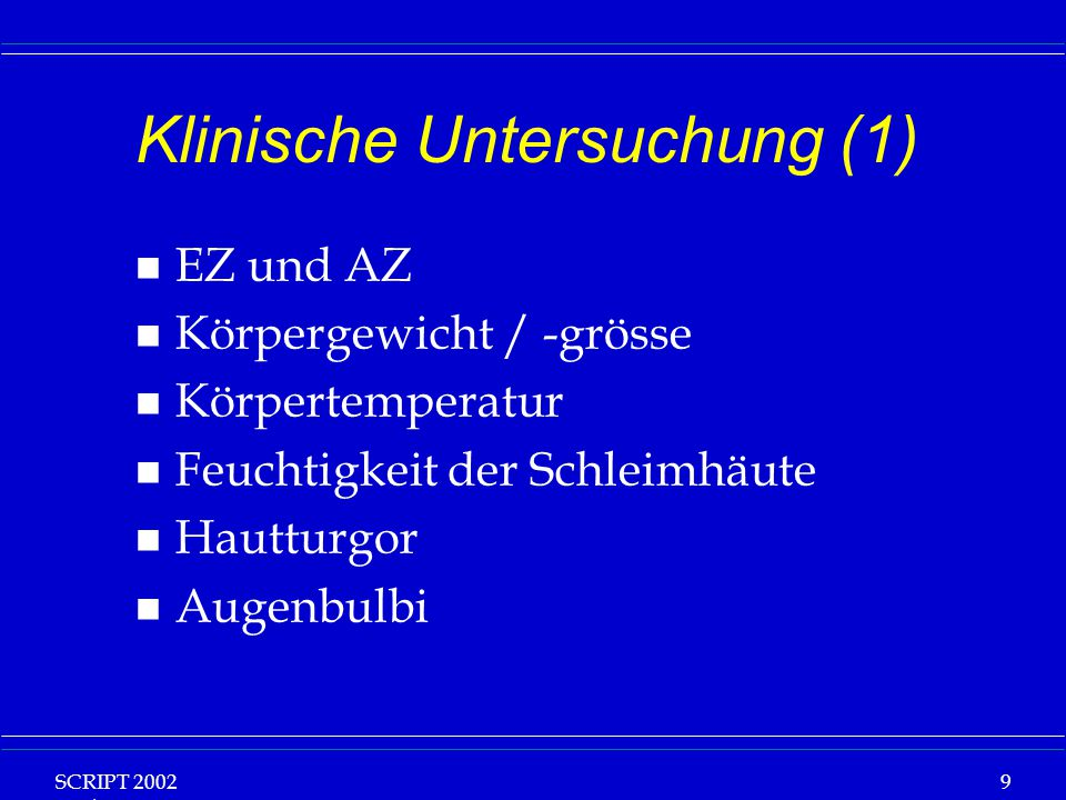 SCRIPT 2002 Vorlesung: Grundlagen Klinische Ernährung 9 Klinische Untersuchung (1) n EZ und AZ n Körpergewicht / -grösse n Körpertemperatur n Feuchtig