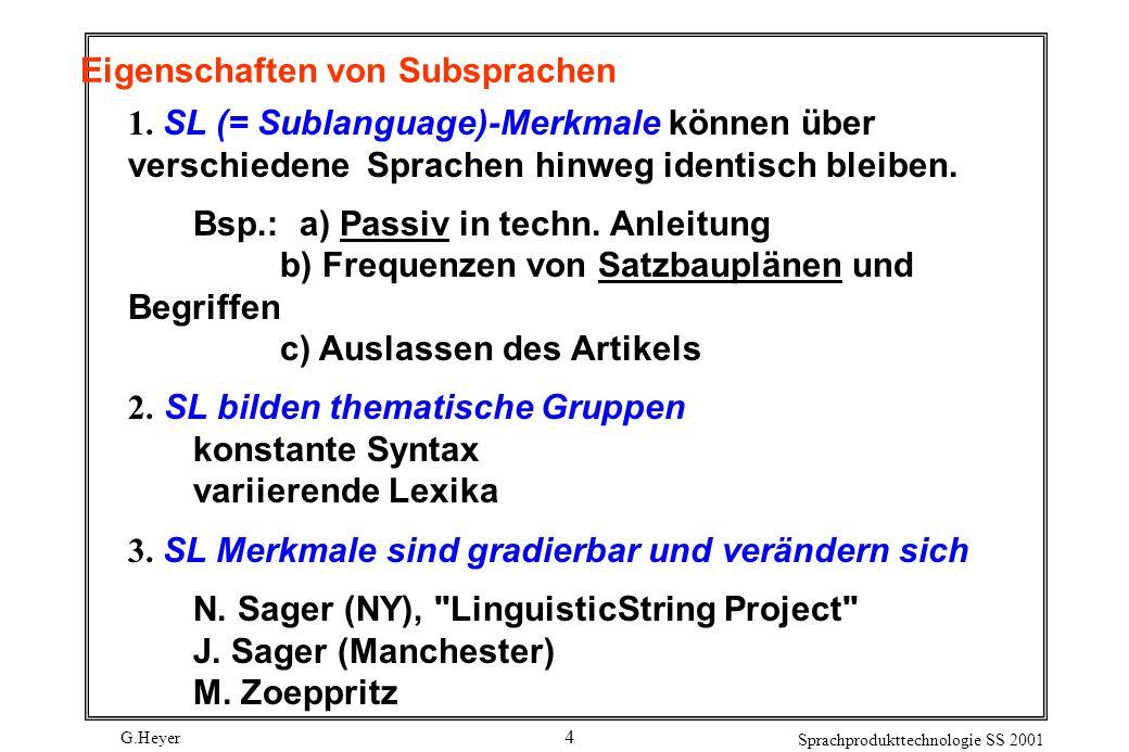 G.Heyer Sprachprodukttechnologie SS 2001 5 Reduktion der Anfragekomplexität Subsprachen eingeschränkter Gegenstandsbereich lexikalische, syntaktische und semantische Beschränkungen abweichende Grammatik hohe Wahrscheinlichkeit bestimmter Begriffe und Konstruktionen Sprachregister Vereinfachung Präzisierung durch Übergenauigkeit Präzisierung durch Redundanz Emotivität Ursachen Kommunikationsziele bzw.