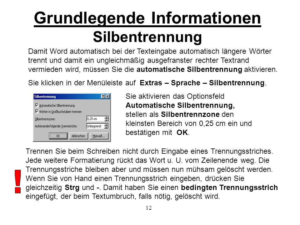 12 Grundlegende Informationen Silbentrennung Damit Word automatisch bei der Texteingabe automatisch längere Wörter trennt und damit ein ungleichmäßig ausgefranster rechter Textrand vermieden wird, müssen Sie die automatische Silbentrennung aktivieren.