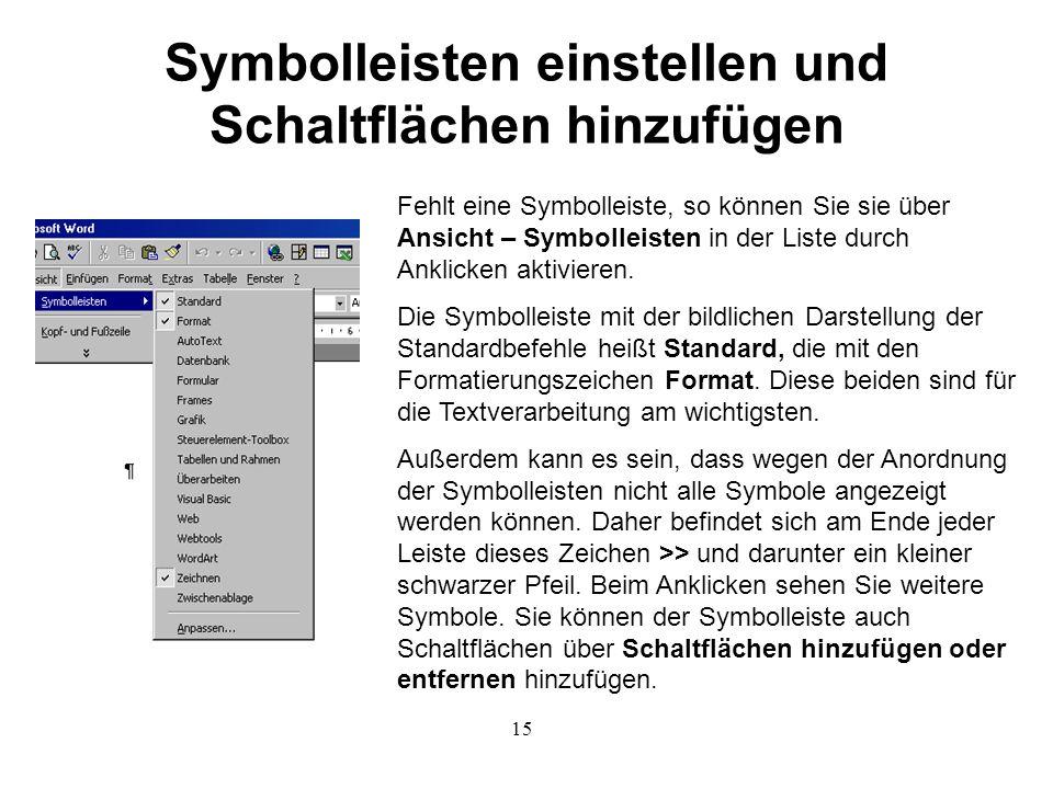 15 Symbolleisten einstellen und Schaltflächen hinzufügen Fehlt eine Symbolleiste, so können Sie sie über Ansicht – Symbolleisten in der Liste durch Anklicken aktivieren.