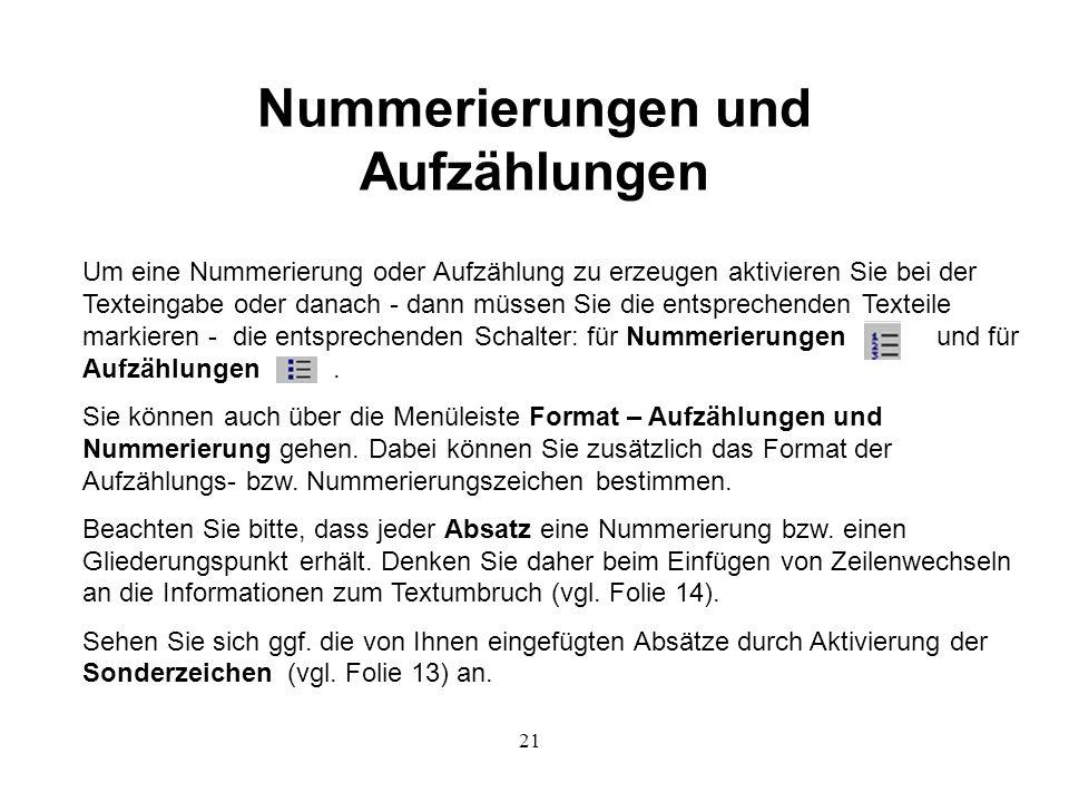 21 Nummerierungen und Aufzählungen Um eine Nummerierung oder Aufzählung zu erzeugen aktivieren Sie bei der Texteingabe oder danach - dann müssen Sie die entsprechenden Texteile markieren - die entsprechenden Schalter: für Nummerierungen und für Aufzählungen.