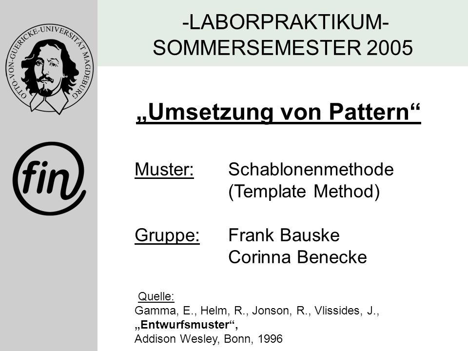"""-LABORPRAKTIKUM- SOMMERSEMESTER 2005 """"Umsetzung von Pattern"""" Muster: Schablonenmethode (Template Method) Gruppe: Frank Bauske Corinna Benecke Quelle:"""