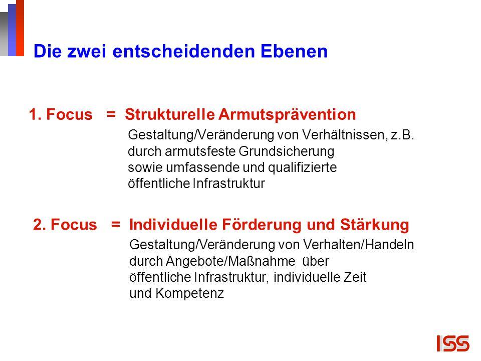 1. Focus = Strukturelle Armutsprävention Gestaltung/Veränderung von Verhältnissen, z.B. durch armutsfeste Grundsicherung sowie umfassende und qualifiz