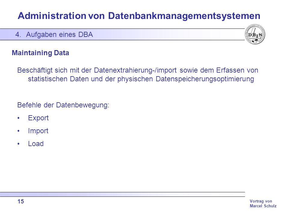 Administration von Datenbankmanagementsystemen Vortrag von Marcel Schulz 15 4.Aufgaben eines DBA Maintaining Data Beschäftigt sich mit der Datenextrah