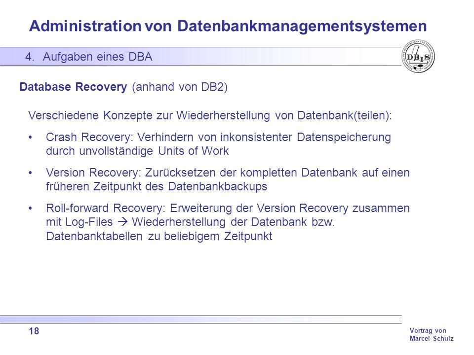 Administration von Datenbankmanagementsystemen Vortrag von Marcel Schulz 18 4.Aufgaben eines DBA Database Recovery (anhand von DB2) Verschiedene Konze