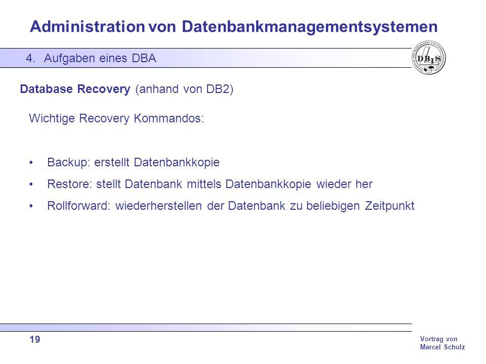 Administration von Datenbankmanagementsystemen Vortrag von Marcel Schulz 19 4.Aufgaben eines DBA Database Recovery (anhand von DB2) Wichtige Recovery