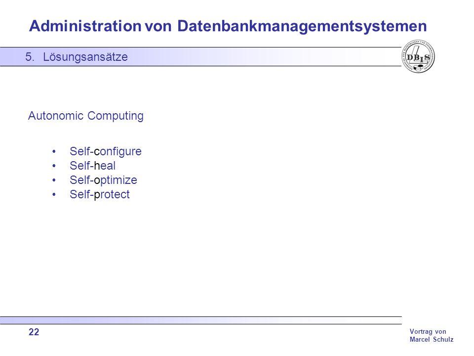 Administration von Datenbankmanagementsystemen Vortrag von Marcel Schulz 22 5.Lösungsansätze Autonomic Computing Self-configure Self-heal Self-optimiz