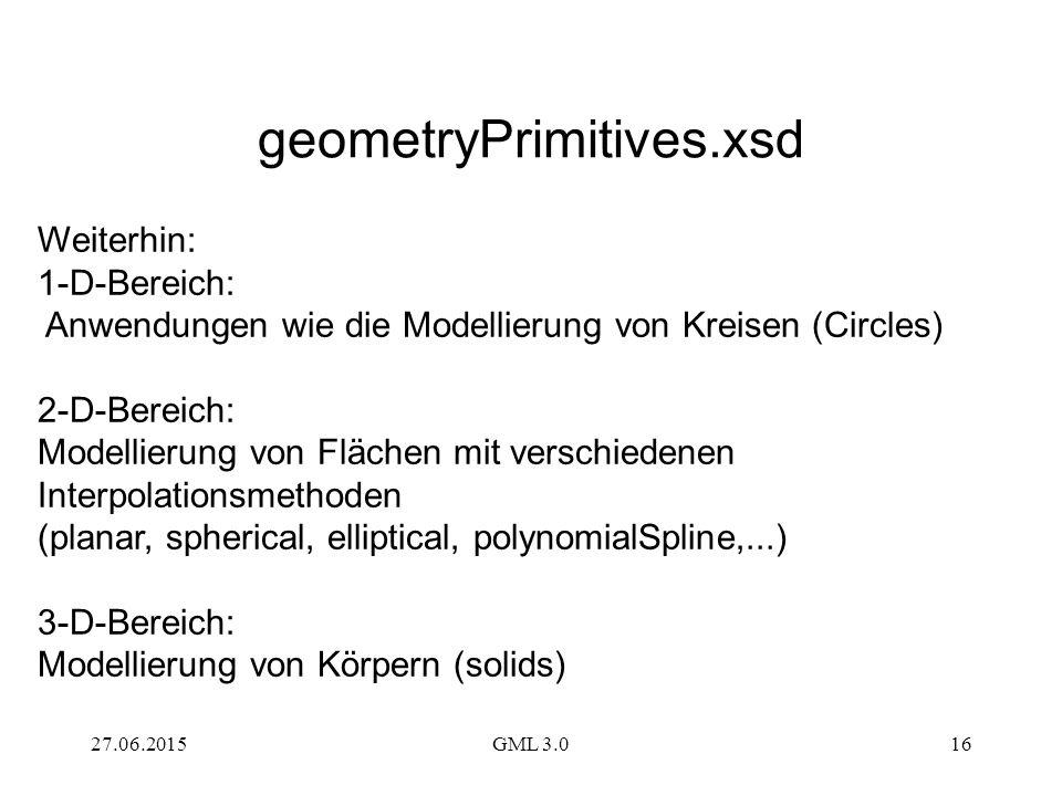 27.06.2015GML 3.016 Weiterhin: 1-D-Bereich: Anwendungen wie die Modellierung von Kreisen (Circles) 2-D-Bereich: Modellierung von Flächen mit verschiedenen Interpolationsmethoden (planar, spherical, elliptical, polynomialSpline,...) 3-D-Bereich: Modellierung von Körpern (solids) geometryPrimitives.xsd