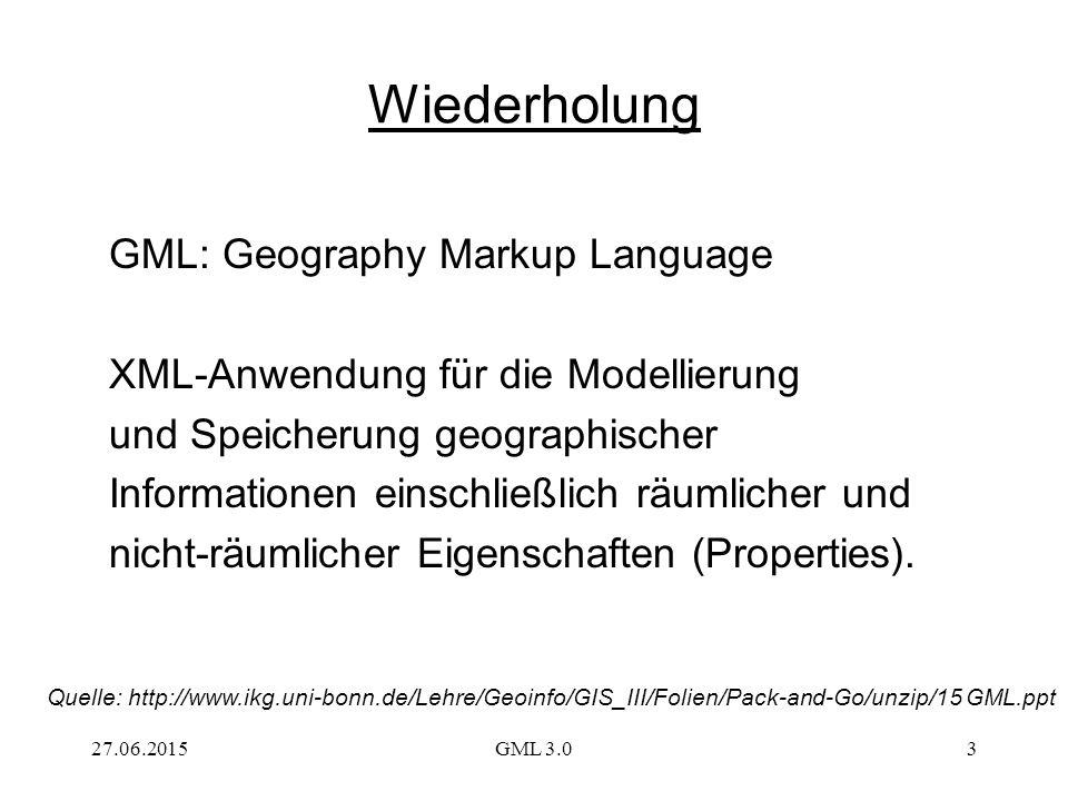 27.06.2015GML 3.03 Wiederholung GML: Geography Markup Language XML-Anwendung für die Modellierung und Speicherung geographischer Informationen einschließlich räumlicher und nicht-räumlicher Eigenschaften (Properties).