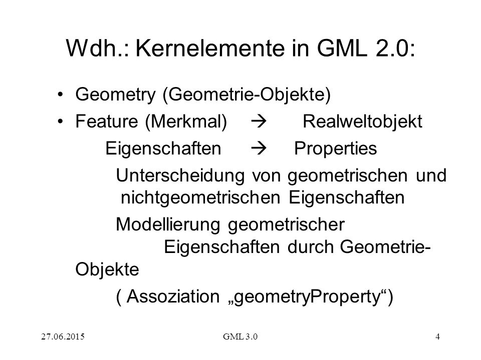 """27.06.2015GML 3.04 Wdh.: Kernelemente in GML 2.0: Geometry (Geometrie-Objekte) Feature (Merkmal)  Realweltobjekt Eigenschaften  Properties Unterscheidung von geometrischen und nichtgeometrischen Eigenschaften Modellierung geometrischer Eigenschaften durch Geometrie- Objekte ( Assoziation """"geometryProperty )"""