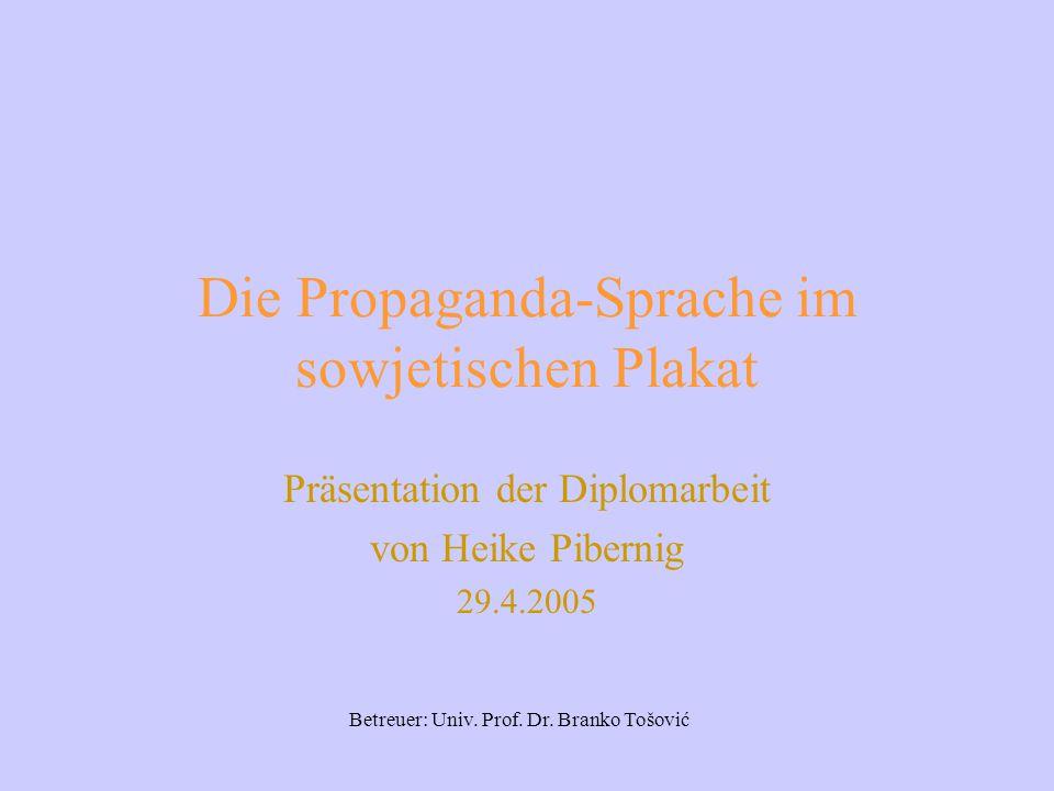 Die Propaganda-Sprache im sowjetischen Plakat Präsentation der Diplomarbeit von Heike Pibernig 29.4.2005 Betreuer: Univ.