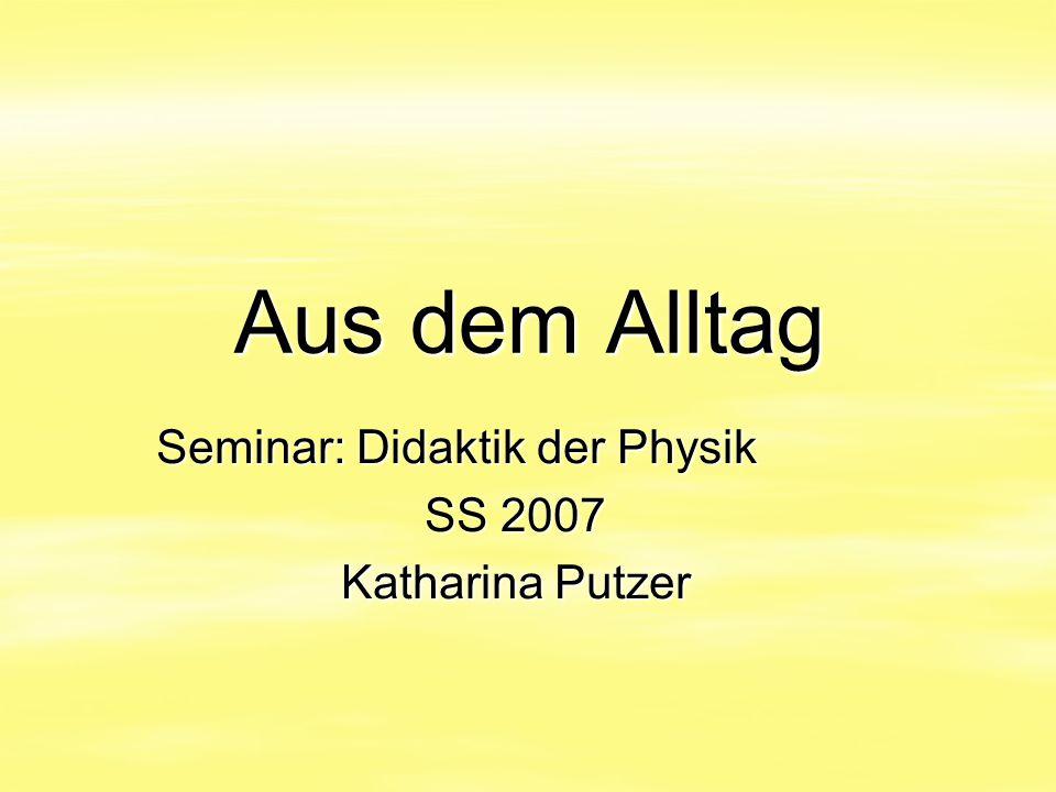 Aus dem Alltag Seminar: Didaktik der Physik SS 2007 Katharina Putzer