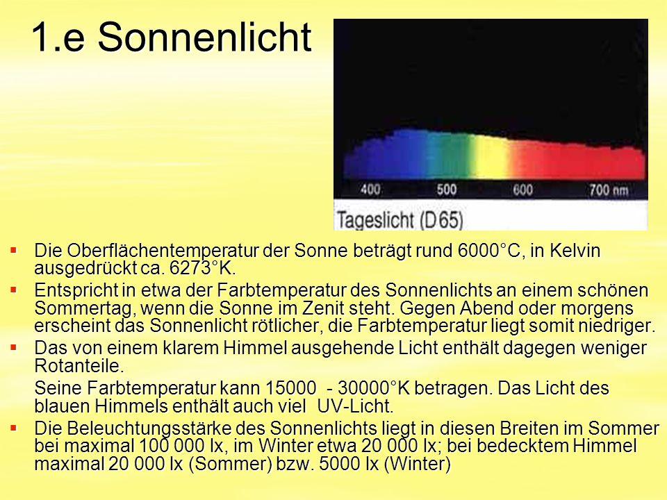1.e Sonnenlicht  Die Oberflächentemperatur der Sonne beträgt rund 6000°C, in Kelvin ausgedrückt ca. 6273°K.  Entspricht in etwa der Farbtemperatur d