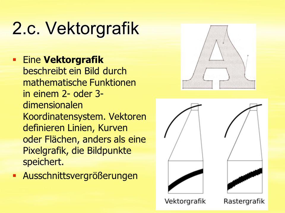 2.c. Vektorgrafik   Eine Vektorgrafik beschreibt ein Bild durch mathematische Funktionen in einem 2- oder 3- dimensionalen Koordinatensystem. Vektor