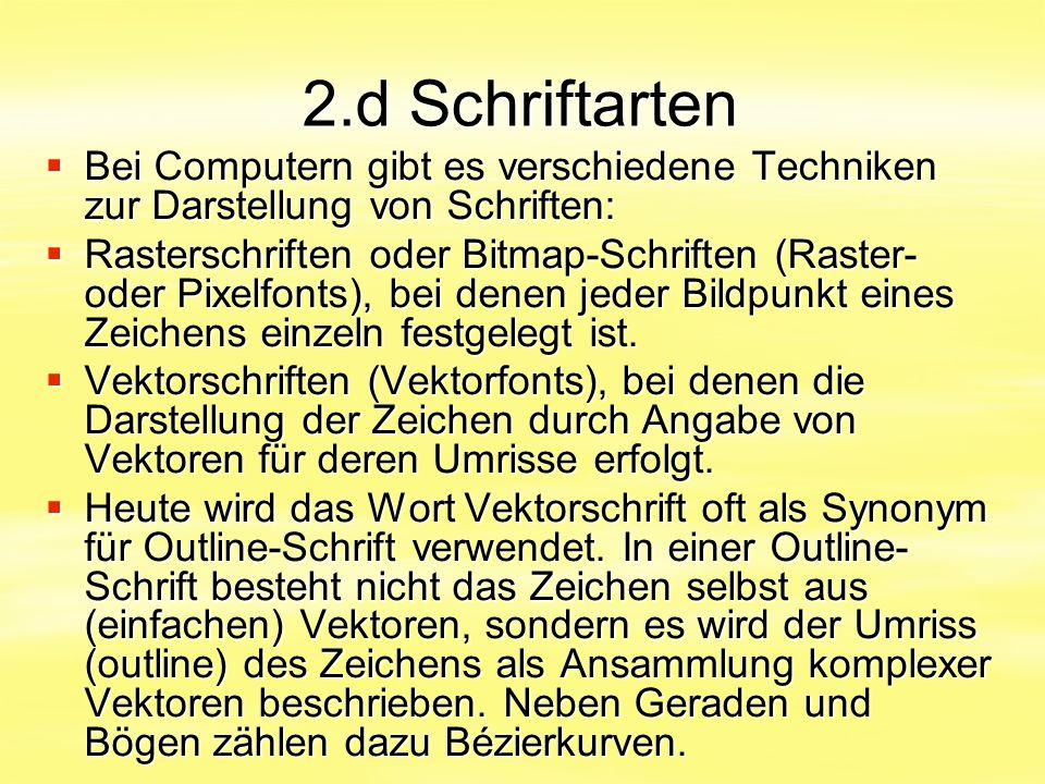 2.d Schriftarten  Bei Computern gibt es verschiedene Techniken zur Darstellung von Schriften:  Rasterschriften oder Bitmap-Schriften (Raster- oder P