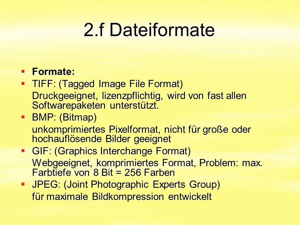 2.f Dateiformate  Formate:  TIFF: (Tagged Image File Format) Druckgeeignet, lizenzpflichtig, wird von fast allen Softwarepaketen unterstützt.  BMP: