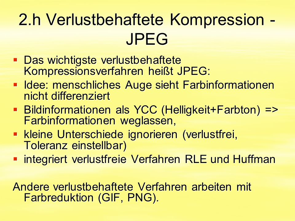 2.h Verlustbehaftete Kompression - JPEG  Das wichtigste verlustbehaftete Kompressionsverfahren heißt JPEG:  Idee: menschliches Auge sieht Farbinform