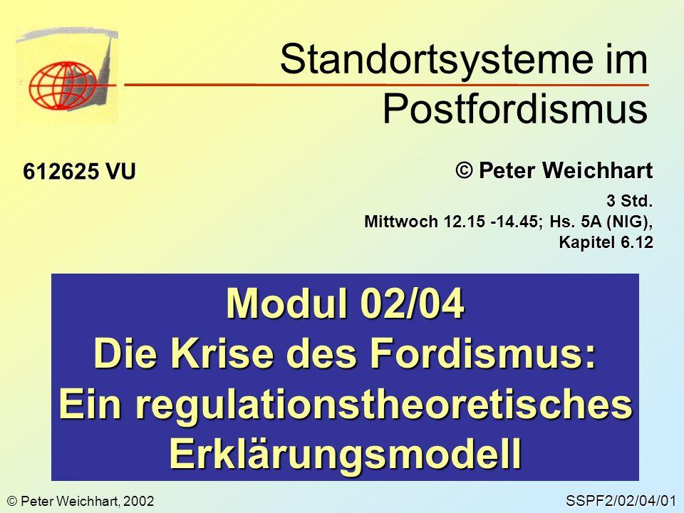 SSPF2/02/04/01 © Peter Weichhart 612625 VU Modul 02/04 Die Krise des Fordismus: Ein regulationstheoretisches Erklärungsmodell Standortsysteme im Postf