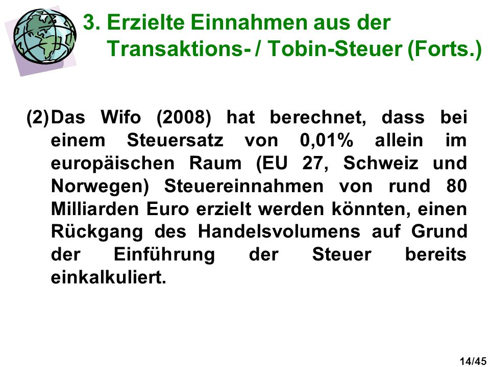 14/45 3. Erzielte Einnahmen aus der Transaktions- / Tobin-Steuer (Forts.) (2)Das Wifo (2008) hat berechnet, dass bei einem Steuersatz von 0,01% allein