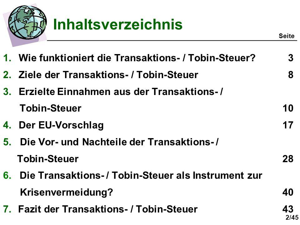 2/45 Inhaltsverzeichnis 1.Wie funktioniert die Transaktions- / Tobin-Steuer?3 2.Ziele der Transaktions- / Tobin-Steuer8 3.Erzielte Einnahmen aus der Transaktions- / Tobin-Steuer10 4.Der EU-Vorschlag17 5.Die Vor- und Nachteile der Transaktions- / Tobin-Steuer28 6.