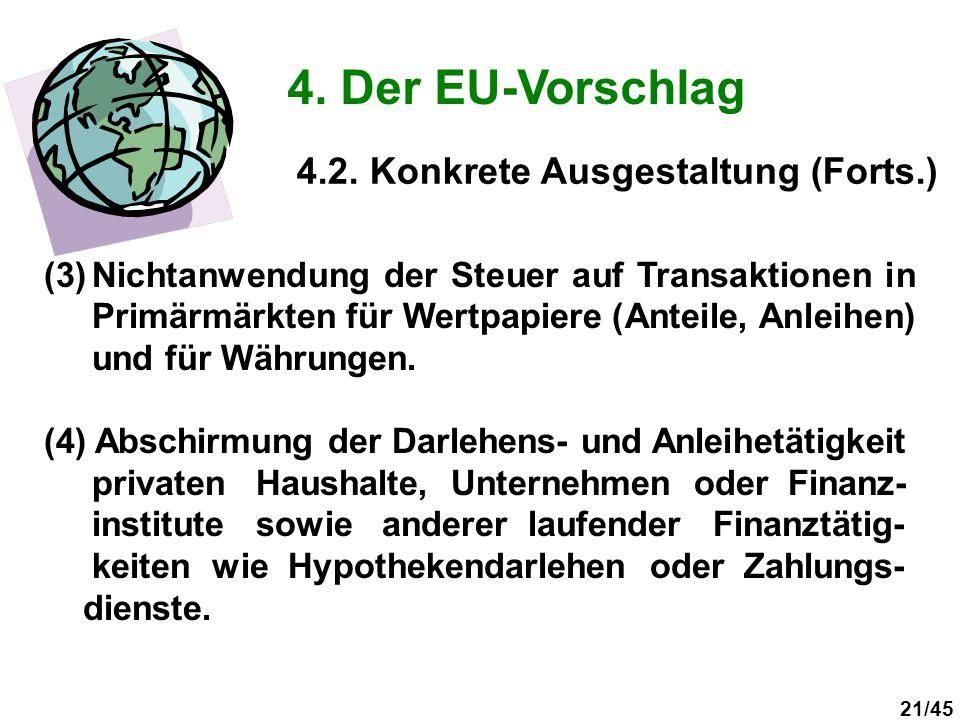 21/45 4. Der EU-Vorschlag (3)Nichtanwendung der Steuer auf Transaktionen in Primärmärkten für Wertpapiere (Anteile, Anleihen) und für Währungen. (4) A