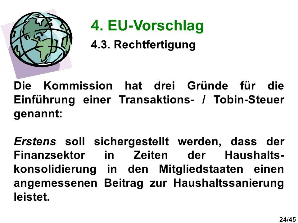 24/45 4. EU-Vorschlag Die Kommission hat drei Gründe für die Einführung einer Transaktions- / Tobin-Steuer genannt: Erstens soll sichergestellt werden