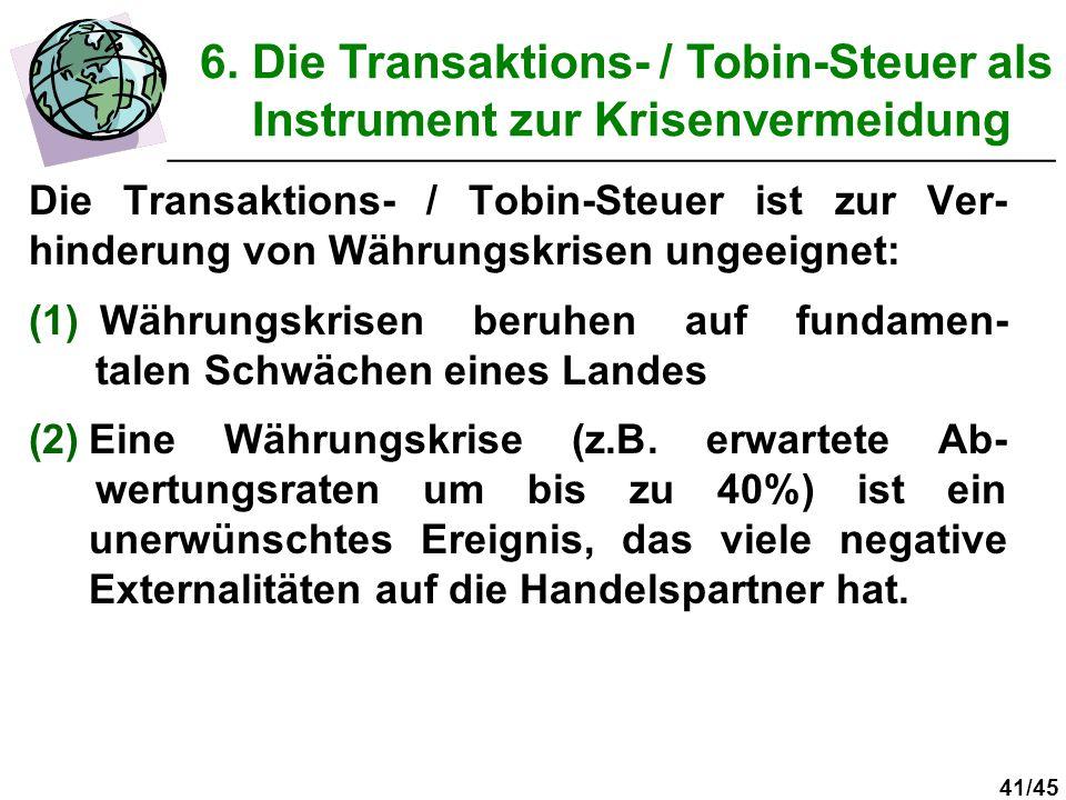 41/45 Die Transaktions- / Tobin-Steuer ist zur Ver- hinderung von Währungskrisen ungeeignet: (1) Währungskrisen beruhen auf fundamen- talen Schwächen eines Landes (2)Eine Währungskrise (z.B.