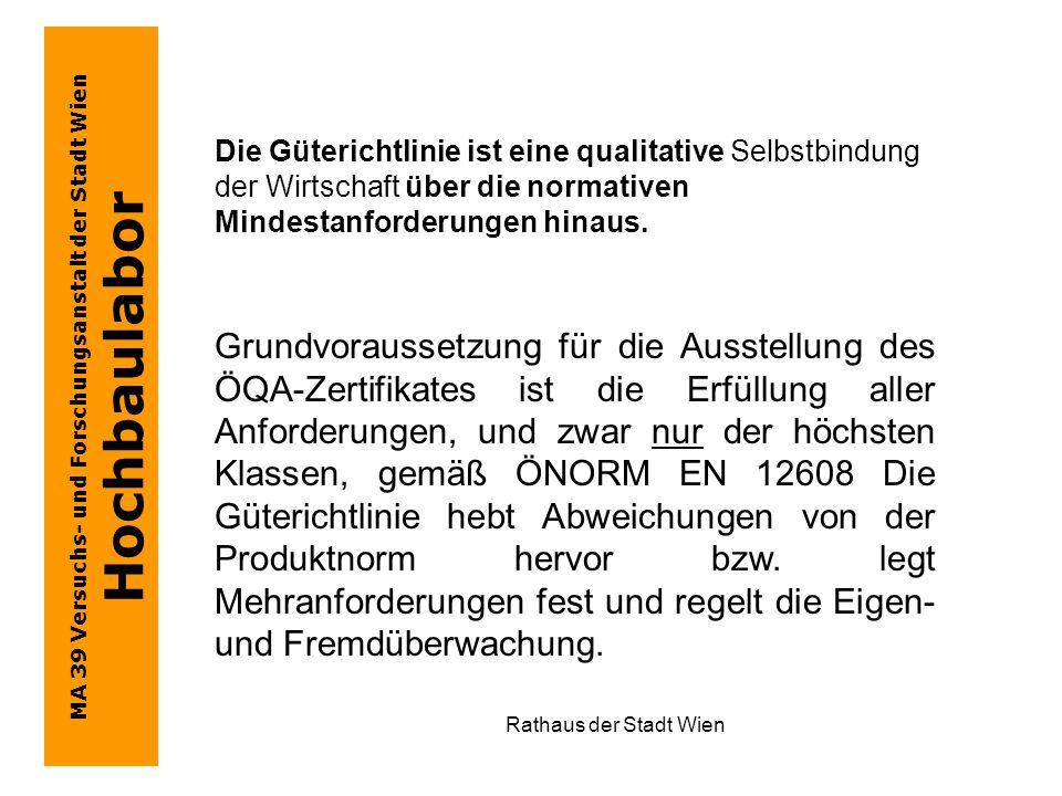 MA 39 Versuchs- und Forschungsanstalt der Stadt Wien Hochbaulabor Rathaus der Stadt Wien Grundvoraussetzung für die Ausstellung des ÖQA-Zertifikates ist die Erfüllung aller Anforderungen, und zwar nur der höchsten Klassen, gemäß ÖNORM EN 12608 Die Güterichtlinie hebt Abweichungen von der Produktnorm hervor bzw.
