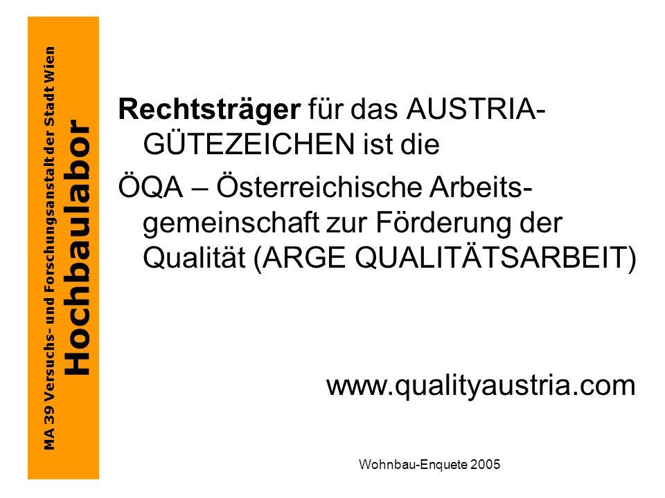 MA 39 Versuchs- und Forschungsanstalt der Stadt Wien Hochbaulabor Wohnbau-Enquete 2005 Rechtsträger für das AUSTRIA- GÜTEZEICHEN ist die ÖQA – Österreichische Arbeits- gemeinschaft zur Förderung der Qualität (ARGE QUALITÄTSARBEIT) www.qualityaustria.com