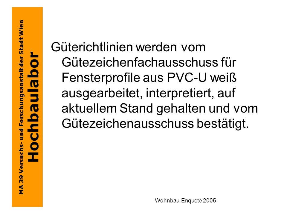 MA 39 Versuchs- und Forschungsanstalt der Stadt Wien Hochbaulabor Wohnbau-Enquete 2005 Güterichtlinien werden vom Gütezeichenfachausschuss für Fensterprofile aus PVC-U weiß ausgearbeitet, interpretiert, auf aktuellem Stand gehalten und vom Gütezeichenausschuss bestätigt.