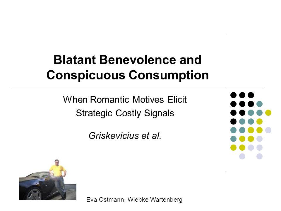 Blatant Benevolence and Conspicuous Consumption When Romantic Motives Elicit Strategic Costly Signals Griskevicius et al. Eva Ostmann, Wiebke Wartenbe