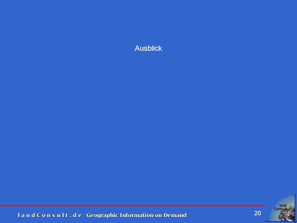 l a n d C o n s u l t. d e Geographic Information on Demand 20 Ausblick