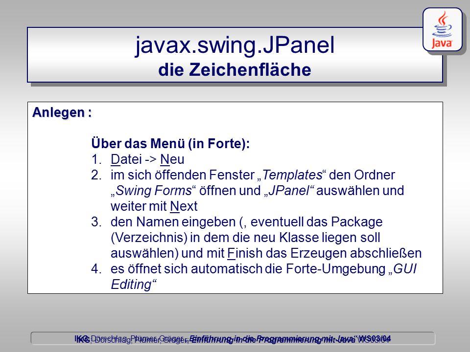 """IKG Dörschlag, Plümer, Gröger """"Einführung in die Programmierung mit Java WS03/04 Dörschlag IKG; Dörschlag, Plümer, Gröger; Einführung in die Programmierung mit Java WS03/04 javax.swing.JPanel die Zeichenfläche Anlegen : Über das Menü (in Forte): 1.Datei -> Neu 2.im sich öffenden Fenster """"Templates den Ordner """"Swing Forms öffnen und """"JPanel auswählen und weiter mit Next 3.den Namen eingeben (, eventuell das Package (Verzeichnis) in dem die neu Klasse liegen soll auswählen) und mit Finish das Erzeugen abschließen 4.es öffnet sich automatisch die Forte-Umgebung """"GUI Editing"""
