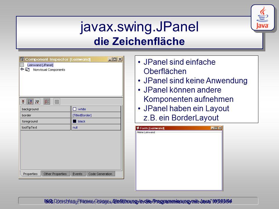 """IKG Dörschlag, Plümer, Gröger """"Einführung in die Programmierung mit Java WS03/04 Dörschlag IKG; Dörschlag, Plümer, Gröger; Einführung in die Programmierung mit Java WS03/04 javax.swing.JPanel die Zeichenfläche JPanel sind einfache Oberflächen JPanel sind keine Anwendung JPanel können andere Komponenten aufnehmen JPanel haben ein Layout z.B."""