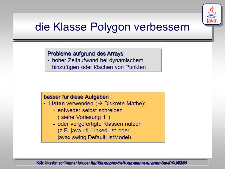 """IKG Dörschlag, Plümer, Gröger """"Einführung in die Programmierung mit Java WS03/04 Dörschlag IKG; Dörschlag, Plümer, Gröger; Einführung in die Programmierung mit Java WS03/04 die Klasse Polygon verbessern Problemeaufgrund des Arrays Probleme aufgrund des Arrays: hoher Zeitaufwand bei dynamischem hinzufügen oder löschen von Punkten besser für diese Aufgaben besser für diese Aufgaben : Listen verwenden (  Diskrete Mathe): -entweder selbst schreiben ( siehe Vorlesung 11) -oder vorgefertigte Klassen nutzen (z.B."""