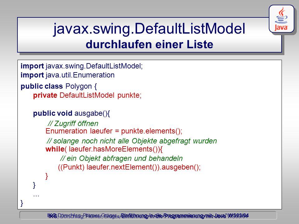 """IKG Dörschlag, Plümer, Gröger """"Einführung in die Programmierung mit Java WS03/04 Dörschlag IKG; Dörschlag, Plümer, Gröger; Einführung in die Programmierung mit Java WS03/04 javax.swing.DefaultListModel durchlaufen einer Liste import javax.swing.DefaultListModel; import java.util.Enumeration public class Polygon { private DefaultListModel punkte; public void ausgabe(){ Enumeration laeufer = punkte.elements(); while( laeufer.hasMoreElements()){ ((Punkt) laeufer.nextElement()).ausgeben(); }..."""