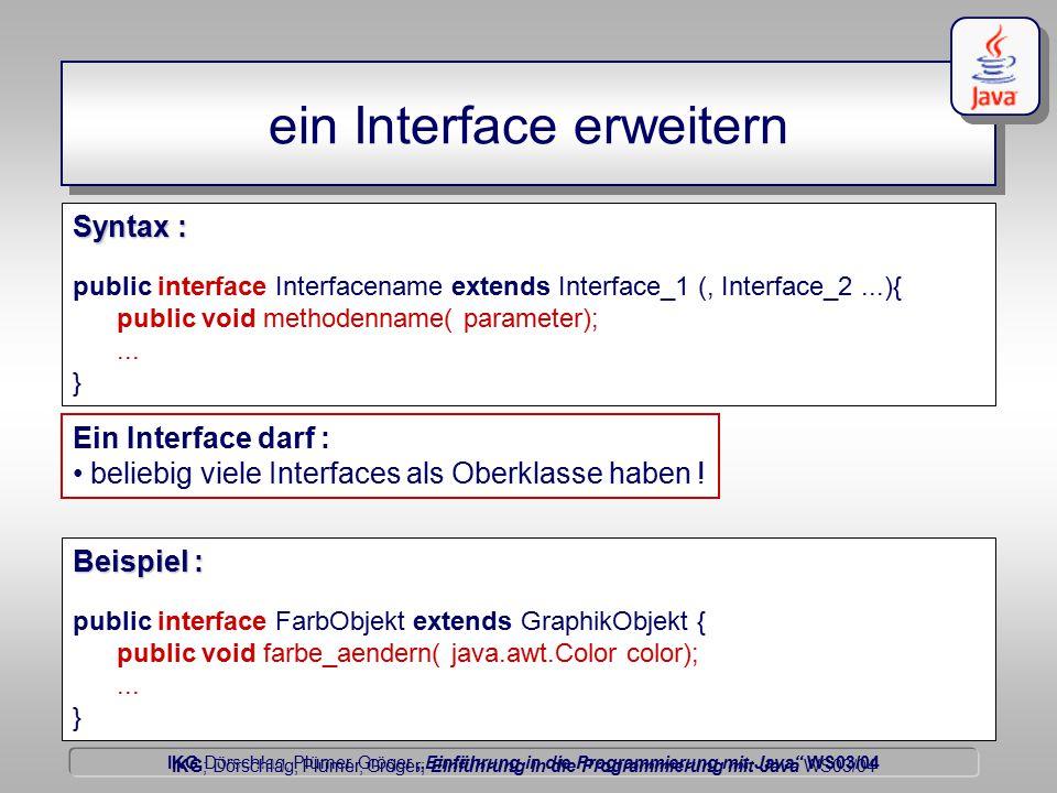 """IKG Dörschlag, Plümer, Gröger """"Einführung in die Programmierung mit Java WS03/04 Dörschlag IKG; Dörschlag, Plümer, Gröger; Einführung in die Programmierung mit Java WS03/04 ein Interface erweitern public interface Interfacename extends Interface_1 (, Interface_2...){ public void methodenname( parameter);..."""
