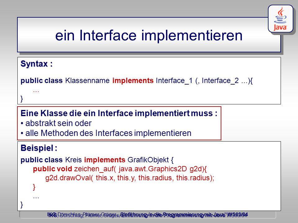 """IKG Dörschlag, Plümer, Gröger """"Einführung in die Programmierung mit Java WS03/04 Dörschlag IKG; Dörschlag, Plümer, Gröger; Einführung in die Programmierung mit Java WS03/04 ein Interface implementieren public class Klassenname implements Interface_1 (, Interface_2...){..."""